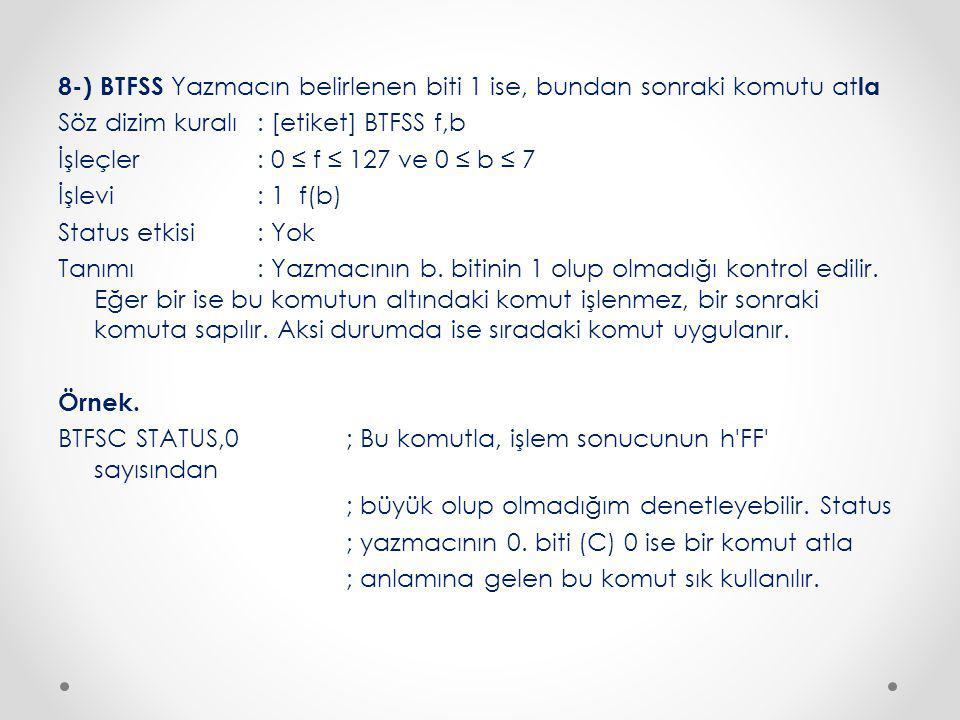 8-) BTFSS Yazmacın belirlenen biti 1 ise, bundan sonraki komutu atla Söz dizim kuralı : [etiket] BTFSS f,b İşleçler : 0 ≤ f ≤ 127 ve 0 ≤ b ≤ 7 İşlevi : 1 f(b) Status etkisi : Yok Tanımı : Yazmacının b.